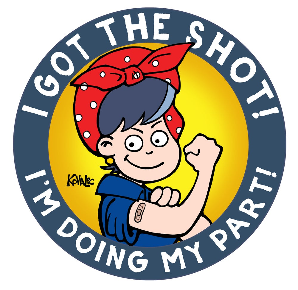 The image is of a round sticker created by John Kovalic. Around the outside of the sticker these words are written: I Got the Shot! I'm Doing My Part!. The center illustration (drawn by Kovalic) is of a person who resembles Rosie the Riveter with a bandaid on their arm at the approximate location one would receive the COVID-19 vaccination.